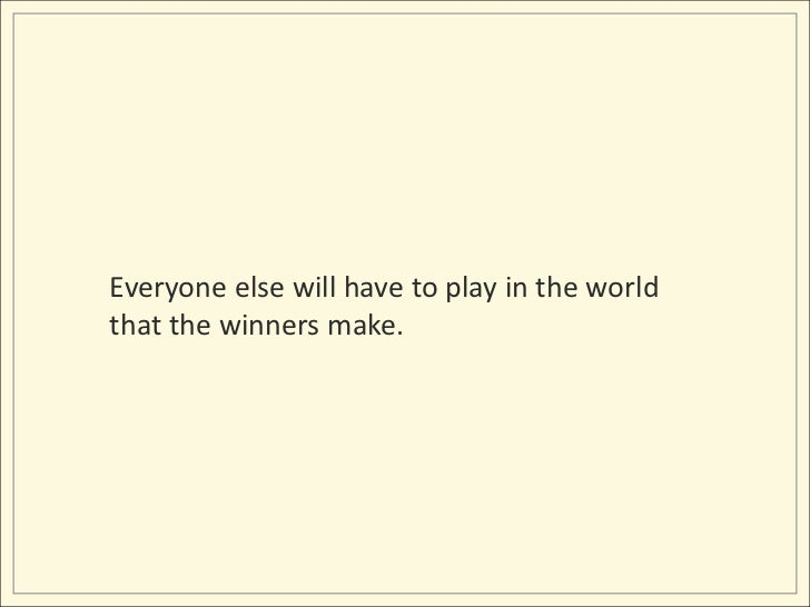 Everyone else will have to play in the world that the winners make.<br />
