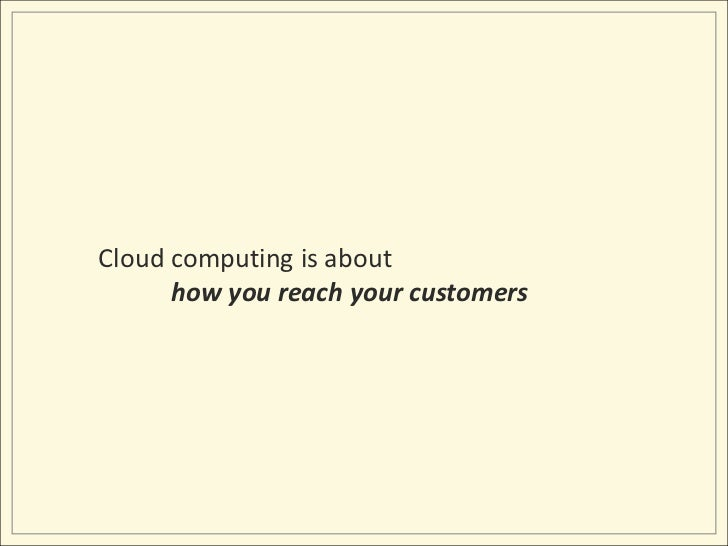 Cloud computing is about<br />how you reach your customers<br />