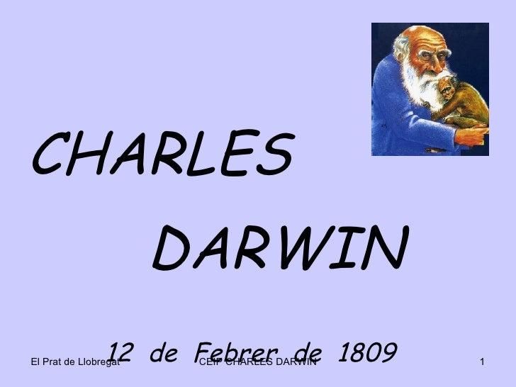 <ul><li>CHARLES </li></ul><ul><li>DARWIN  </li></ul><ul><li>12  de  Febrer  de  1809 </li></ul>El Prat de Llobregat CEIP C...