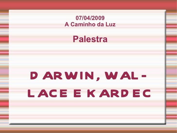 07/04/2009 A Caminho da Luz Palestra DARWIN, WALLACE E KARDEC