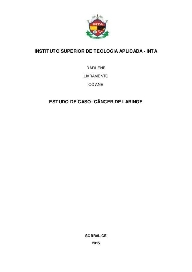 INSTITUTO SUPERIOR DE TEOLOGIA APLICADA - INTA DARILENE LIVRAMENTO ODIANE ESTUDO DE CASO: CÂNCER DE LARINGE SOBRAL-CE 2015