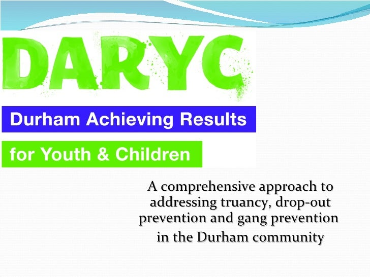 A comprehensive approach to addressing truancy, drop-out prevention and gang prevention  in the Durham community