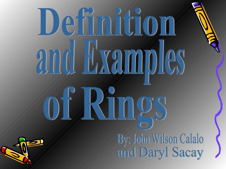 Definition  of Rings and Examples  By: John Wilson Calalo and Daryl Sacay