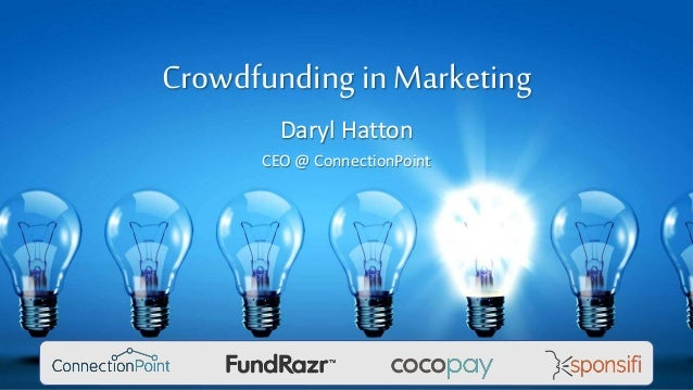 Crowdfunding in Marketing Daryl Hatton CEO @ ConnectionPoint