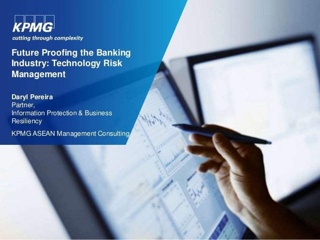 Future Proofing the Banking  Industry: Technology Risk  Management  Daryl Pereira  Partner,  Information Protection & Busi...