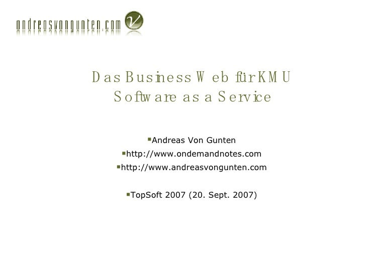 Das Business Web für KMU Software as a Service <ul><li>Andreas Von Gunten </li></ul><ul><li>http://www.ondemandnotes.com <...