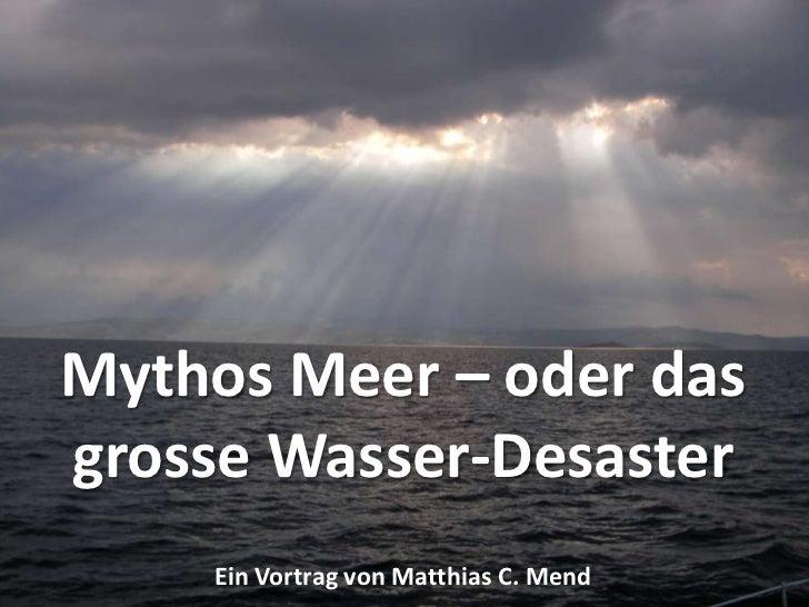 Mythos Meer – oder das grosse Wasser-Desaster<br />Ein Vortrag von Matthias C. Mend<br />