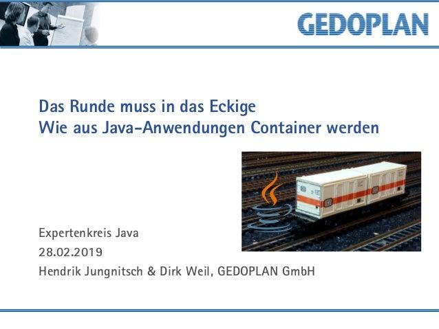 Das Runde muss in das Eckige Wie aus Java-Anwendungen Container werden Expertenkreis Java 28.02.2019 Hendrik Jungnitsch & ...