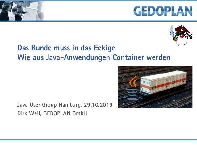 Das Runde muss in das Eckige Wie aus Java-Anwendungen Container werden Java User Group Hamburg, 29.10.2019 Dirk Weil, GEDO...
