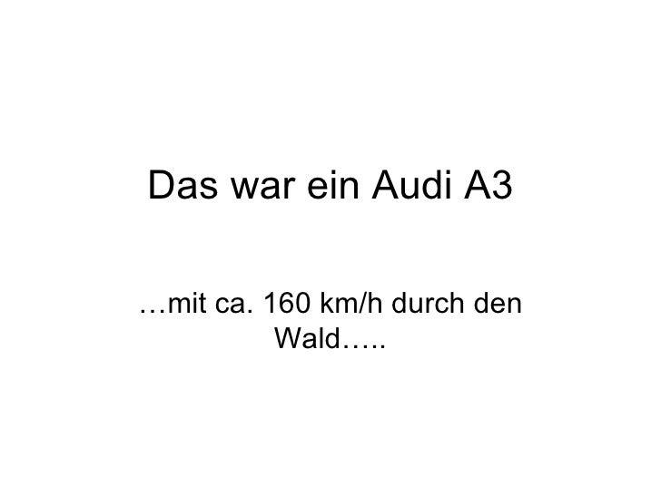 Das war ein Audi A3 …mit ca. 160 km/h durch den Wald…..