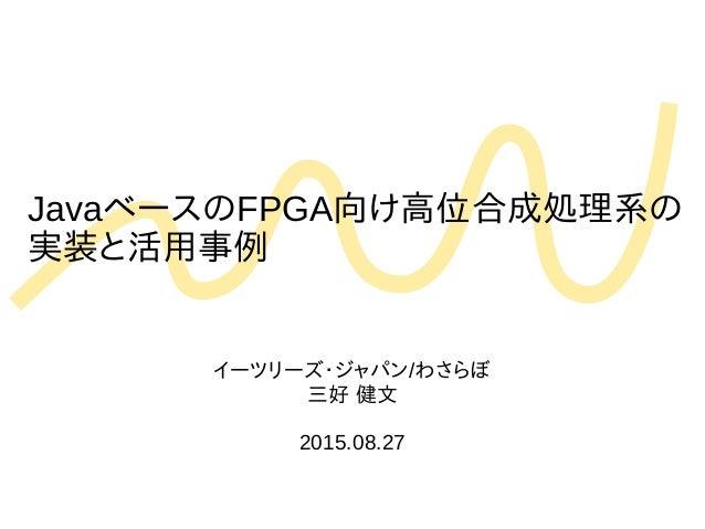 JavaベースのFPGA向け高位合成処理系の 実装と活用事例 イーツリーズ・ジャパン/わさらぼ 三好 健文 2015.08.27