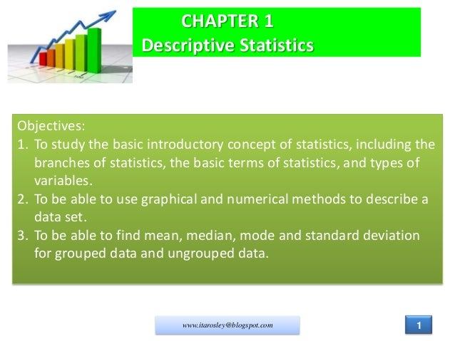 CHAPTER 1 Descriptive Statistics  Objectives: 1. To study the basic introductory concept of statistics, including the bran...