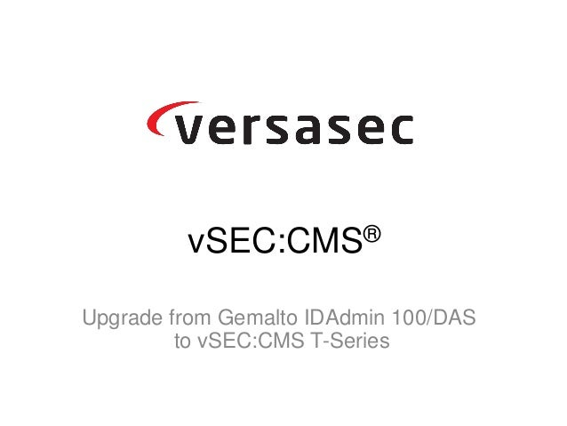Upgrade from Gemalto IDAdmin 100/DAS to vSEC:CMS T-Series vSEC:CMS®