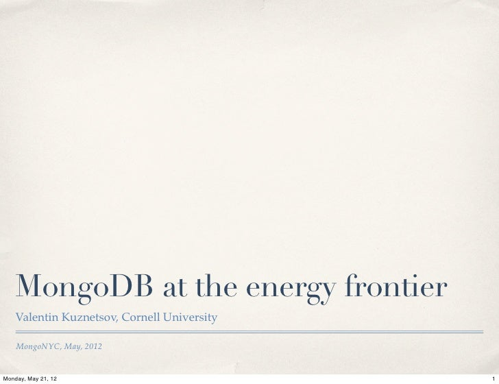 MongoDB at the energy frontier    Valentin Kuznetsov, Cornell University    MongoNYC, May, 2012Monday, May 21, 12         ...