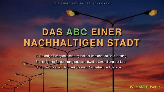 DAS ABC EINER NACHHALTIGEN STADT A: Sofortige Energieeinsparung bei der bestehende Beleuchtung B: Intelligente Beleuchtung...