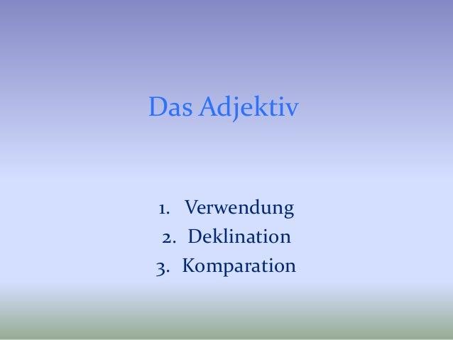 Das Adjektiv 1. Verwendung 2. Deklination 3. Komparation