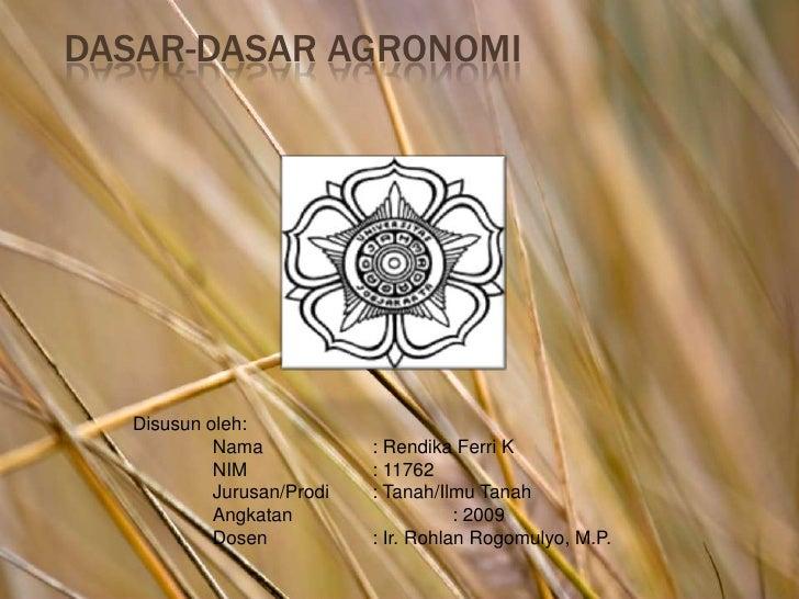 Dasar-dasar Agronomi<br />Disusun oleh:<br />Nama: Rendika Ferri K<br />NIM: 11762<br />Jurusan/Prodi: Tanah/Ilmu Tan...