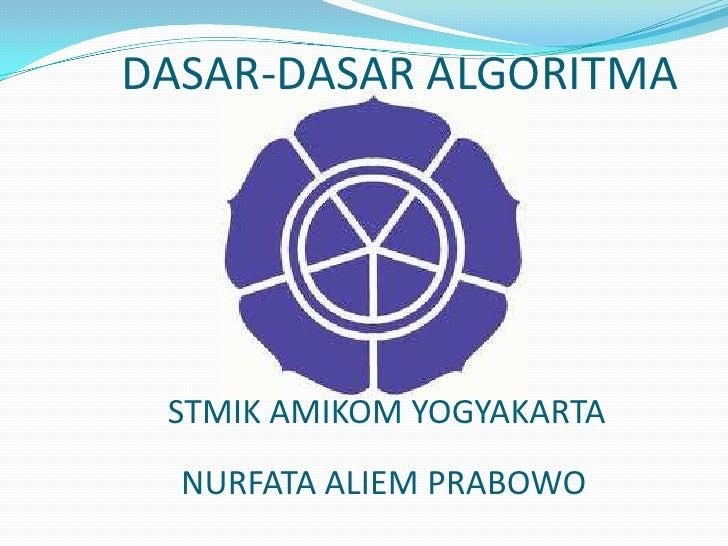 DASAR-DASAR ALGORITMA<br />STMIK AMIKOM YOGYAKARTA<br />NURFATA ALIEM PRABOWO<br />