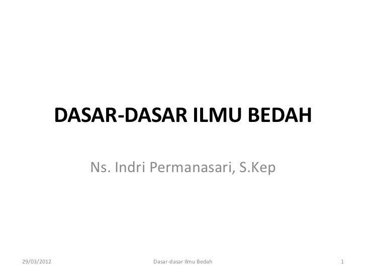DASAR-DASAR ILMU BEDAH                Ns. Indri Permanasari, S.Kep29/03/2012               Dasar-dasar Ilmu Bedah   1
