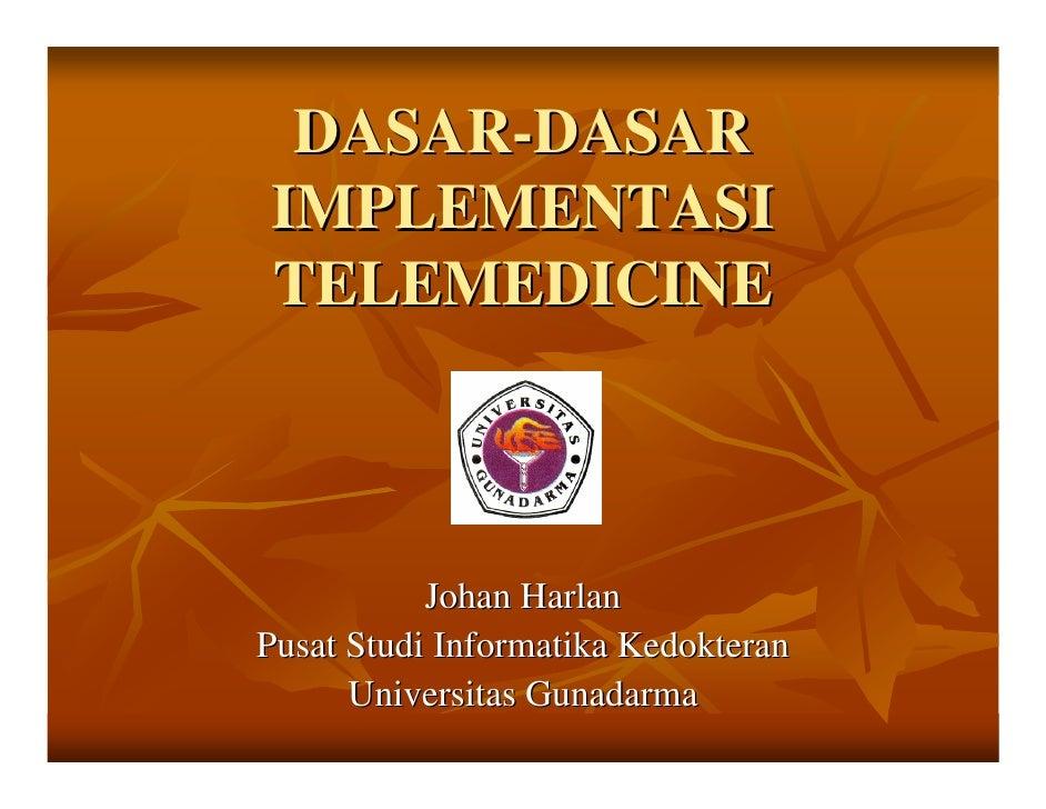 DASAR-DASAR IMPLEMENTASI TELEMEDICINE               Johan Harlan Pusat Studi Informatika Kedokteran       Universitas Guna...