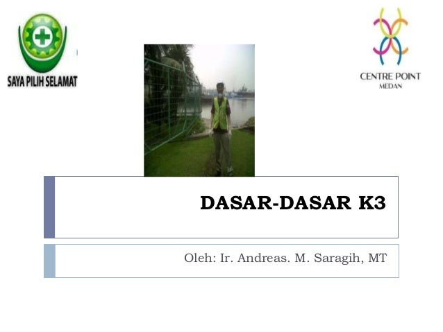 DASAR-DASAR K3 Oleh: Ir. Andreas. M. Saragih, MT