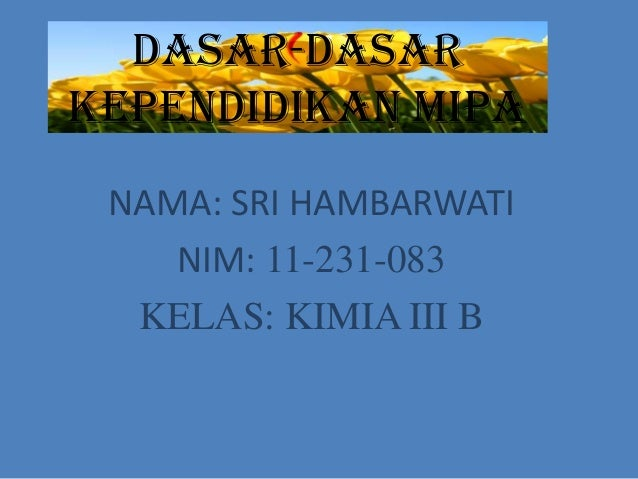 DASAR-DASARKEPENDIDIKAN MIPA NAMA: SRI HAMBARWATI    NIM: 11-231-083  KELAS: KIMIA III B