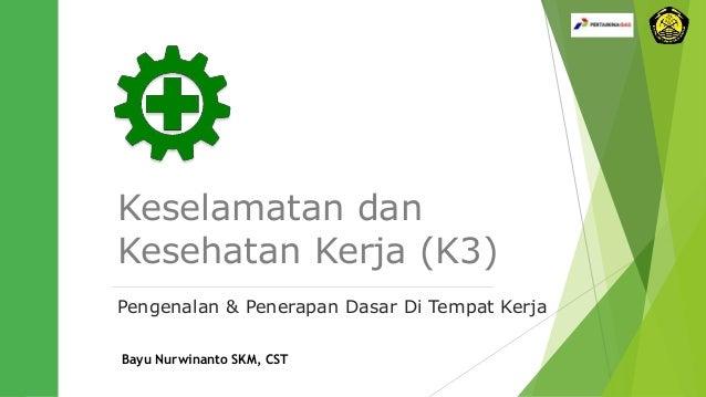 Keselamatan dan Kesehatan Kerja (K3) Pengenalan & Penerapan Dasar Di Tempat Kerja Bayu Nurwinanto SKM, CST