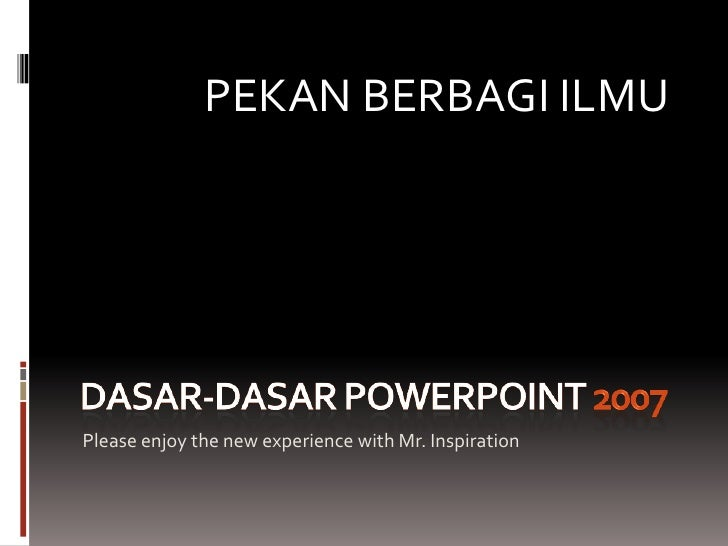 Dasar-dasar PowerPoint 2007<br />Please enjoy the new experience with Mr. Inspiration<br />PEKAN BERBAGI ILMU<br />
