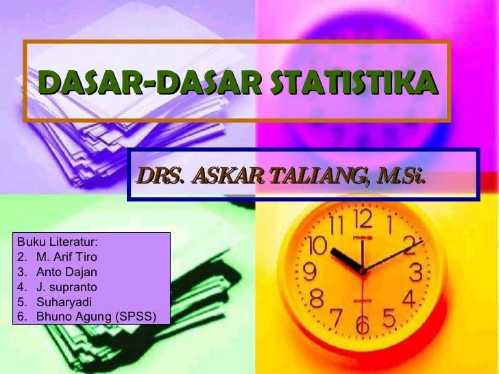 DASAR-DASAR STATISTIKA DRS. ASKAR TALIANG, M.Si. <ul><li>Buku Literatur: </li></ul><ul><li>M. Arif Tiro </li></ul><ul><li>...