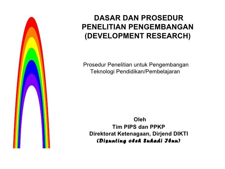DASAR DAN PROSEDUR PENELITIAN PENGEMBANGAN  (DEVELOPMENT RESEARCH)  Oleh Tim PIPS dan PPKP Direktorat Ketenagaan, Dirjend ...