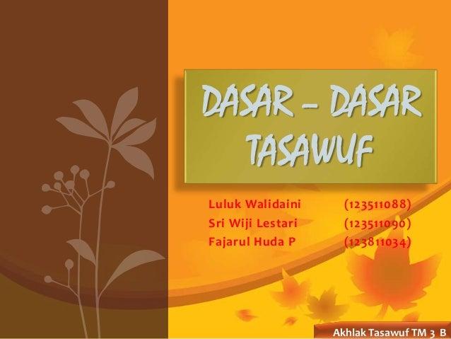 Luluk Walidaini (123511088) Sri Wiji Lestari (123511090) Fajarul Huda P (123811034) DASAR – DASAR TASAWUF Akhlak Tasawuf T...