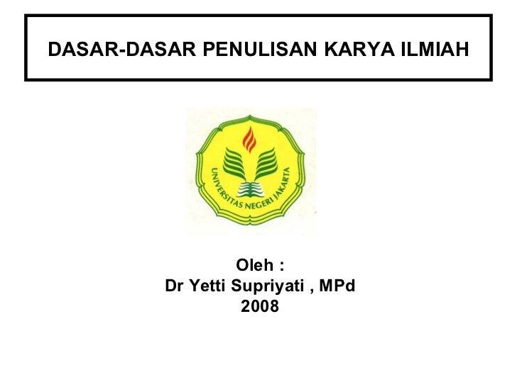 DASAR-DASAR PENULISAN KARYA ILMIAH Oleh : Dr Yetti Supriyati , MPd 2008