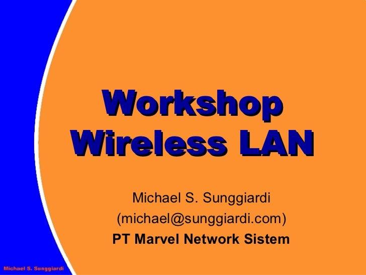 Workshop Wireless LAN Michael S. Sunggiardi (michael@sunggiardi.com) PT Marvel Network Sistem