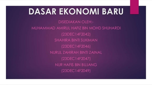 DASAR EKONOMI BARU DISEDIAKAN OLEH:- MUHAMMAD AMIRUL HAFIZ BIN MOHD SHUHARDI (23DEC14F2042) SHAHIRA BINTI SUKIMAN (23DEC14...