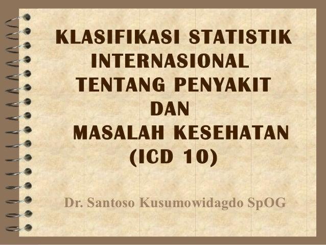 KLASIFIKASI STATISTIK   INTERNASIONAL  TENTANG PENYAKIT        DAN MASALAH KESEHATAN      (ICD 10)Dr. Santoso Kusumowidagd...
