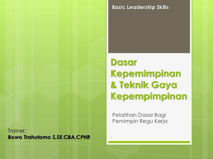 Basic Leadership Skills<br />Dasar Kepemimpinan & Teknik Gaya Kepempimpinan<br />Pelatihan Dasar Bagi Pemimpin Regu Kerja<...