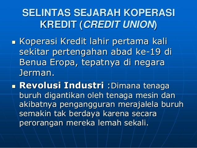 SELINTAS SEJARAH KOPERASI       KREDIT (CREDIT UNION)   Koperasi Kredit lahir pertama kali    sekitar pertengahan abad ke...