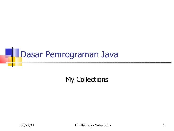 Dasar Pemrograman Java My Collections 06/22/11 Ah. Handoyo Collections