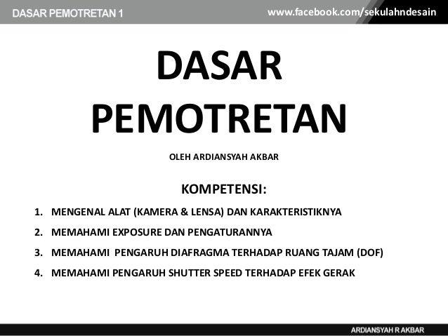 www.facebook.com/sekulahndesain  DASAR PEMOTRETAN OLEH ARDIANSYAH AKBAR  KOMPETENSI: 1. MENGENAL ALAT (KAMERA & LENSA) DAN...