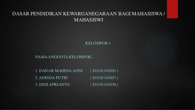 DASAR PENDIDIKAN KEWARGANEGARAAN BAGI MAHASISWA / MAHASISWI KELOMPOK 1 NAMAANGGOTA KELOMPOK : 1. DANAR MAHESAAGNI ( D11011...