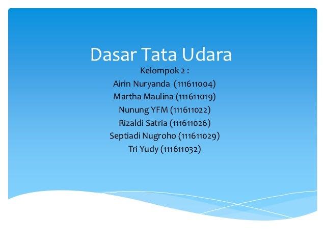 Dasar Tata Udara           Kelompok 2 :   Airin Nuryanda (111611004)   Martha Maulina (111611019)    Nunung YFM (111611022...