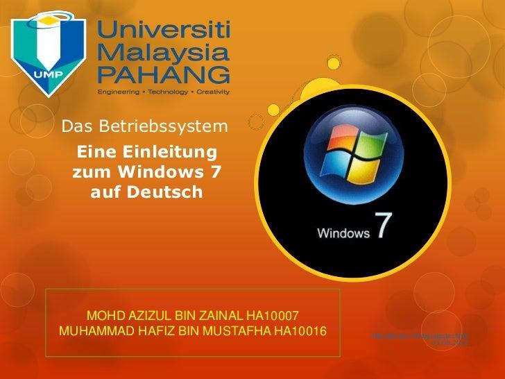 Das Betriebssystem Eine Einleitung zum Windows 7   auf Deutsch   MOHD AZIZUL BIN ZAINAL HA10007MUHAMMAD HAFIZ BIN MUSTAFHA...