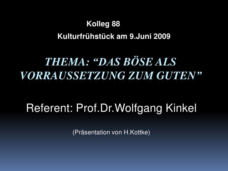 "Kolleg 88<br />Kulturfrühstück am 9.Juni 2009<br />Thema: ""Das BösealsVorraussetzungzumGuten""<br />Referent: Prof.Dr.Wolfg..."