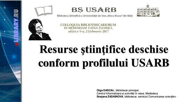 Resurse ştiinţifice deschise conform profilului USARB Olga DASCAL, bibliotecar principal, Centrul Informatizare și activit...