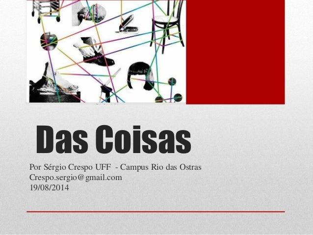 Das CoisasPor Sérgio Crespo UFF - Campus Rio das Ostras Crespo.sergio@gmail.com 19/08/2014