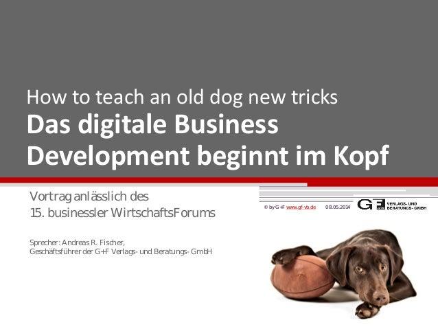 How to teach an old dog new tricks Das digitale Business Development beginnt im Kopf 08.05.2014© by G+F www.gf-vb.de Vortr...