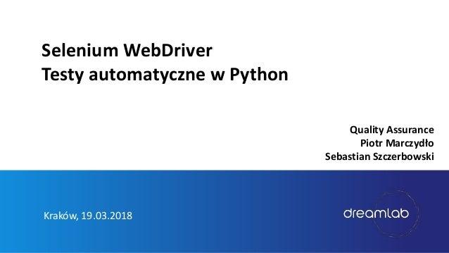 Kraków, 19.03.2018 Selenium WebDriver Testy automatyczne w Python Quality Assurance Piotr Marczydło Sebastian Szczerbowski