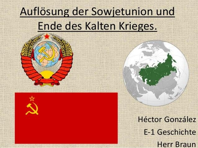 Auflösung der Sowjetunion und Ende des Kalten Krieges. Héctor González E-1 Geschichte Herr Braun