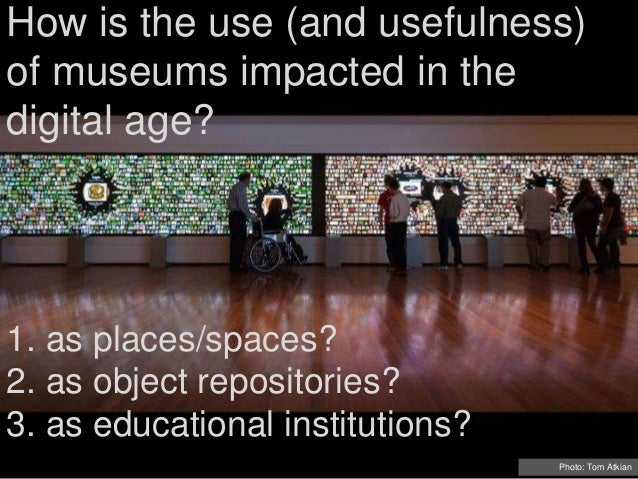 How is the use (and usefulness) of museums impacted in the digital age? Photo: Tom Atkian 1. as places/spaces? 2. as objec...