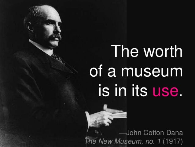 —John Cotton Dana The New Museum, no. 1 (1917) The worth of a museum is in its use.